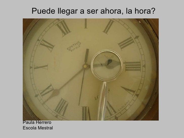 Puede llegar a ser ahora, la hora? Paula Herrero Escola Mestral