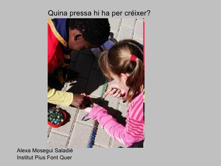 Quina pressa hi ha per créixer? Alexa Mosegui Saladié Institut Pius Font Quer