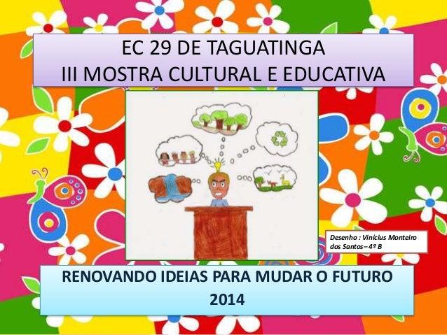 EC 29 DE TAGUATINGA  III MOSTRA CULTURAL E EDUCATIVA  RENOVANDO IDEIAS PARA MUDAR O FUTURO  2014  Desenho : Vinícius Monte...