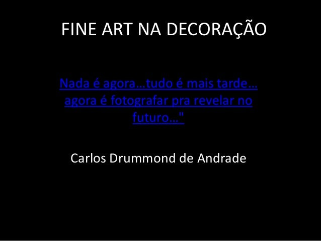 """FINE ART NA DECORAÇÃONada é agora…tudo é mais tarde…agora é fotografar pra revelar nofuturo…""""Carlos Drummond de Andrade"""