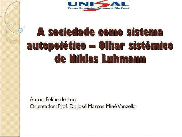 A sociedade como sistema autopoiético – Olhar sistêmico de Niklas Luhmann  Autor: Felipe de Luca Orientador: Prof. Dr. Jos...