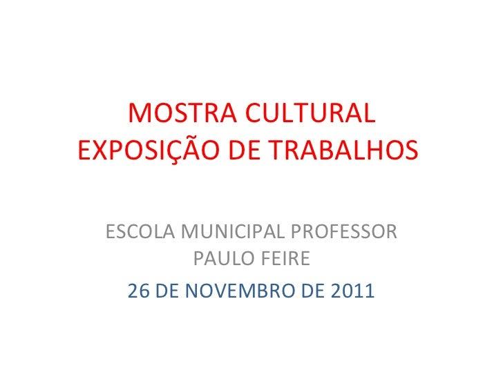MOSTRA CULTURAL EXPOSIÇÃO DE TRABALHOS  ESCOLA MUNICIPAL PROFESSOR PAULO FEIRE 26 DE NOVEMBRO DE 2011
