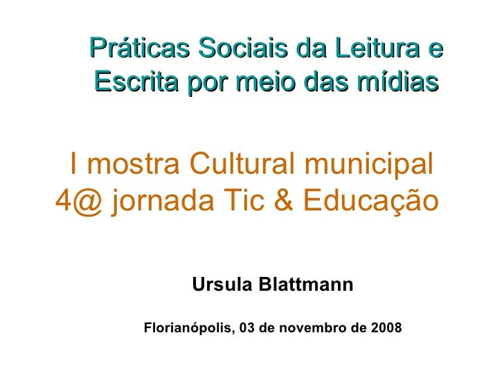 I mostra Cultural municipal 4@ jornada Tic & Educação   Ursula Blattmann Florianópolis, 03 de novembro de 2008 Práticas So...