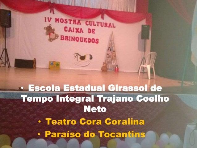 • Escola Estadual Girassol de Tempo Integral Trajano Coelho Neto • Teatro Cora Coralina • Paraíso do Tocantins