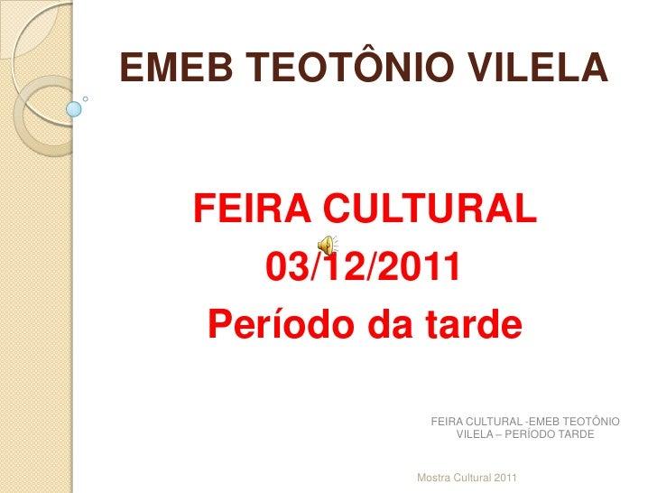 EMEB TEOTÔNIO VILELA  FEIRA CULTURAL      03/12/2011   Período da tarde               FEIRA CULTURAL -EMEB TEOTÔNIO       ...