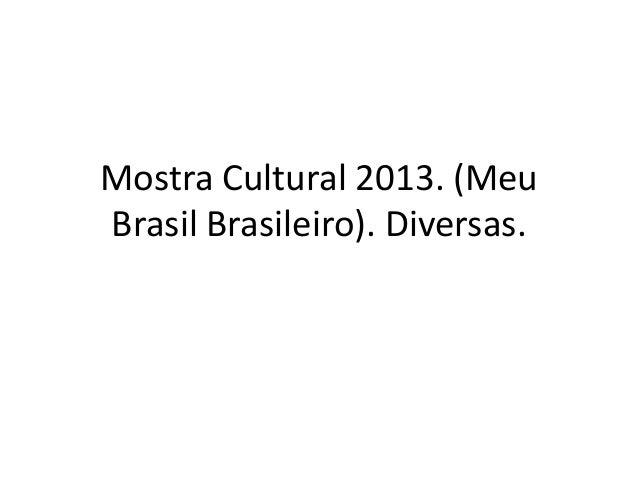 Mostra Cultural 2013. (Meu Brasil Brasileiro). Diversas.