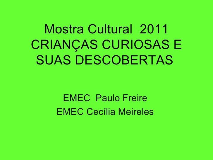 Mostra Cultural 2011CRIANÇAS CURIOSAS E SUAS DESCOBERTAS    EMEC Paulo Freire   EMEC Cecília Meireles