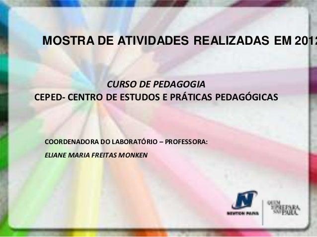 MOSTRA DE ATIVIDADES REALIZADAS EM 2012              CURSO DE PEDAGOGIACEPED- CENTRO DE ESTUDOS E PRÁTICAS PEDAGÓGICAS COO...