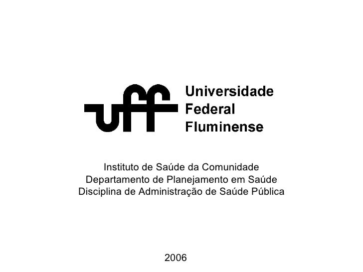 Instituto de Saúde da Comunidade Departamento de Planejamento em Saúde Disciplina de Administração de Saúde Pública 2006