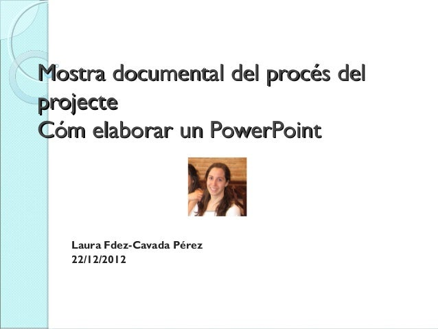 Mostra documental del procés delprojecteCóm elaborar un PowerPoint      Laura Fdez-Cavada Pérez   22/12/2012