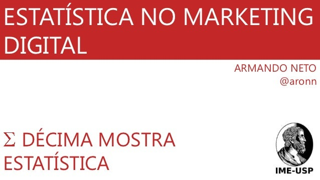 ESTATÍSTICA NO MARKETINGDIGITAL                  ARMANDO NETO                        @aronn  DÉCIMA MOSTRAESTATÍSTICA
