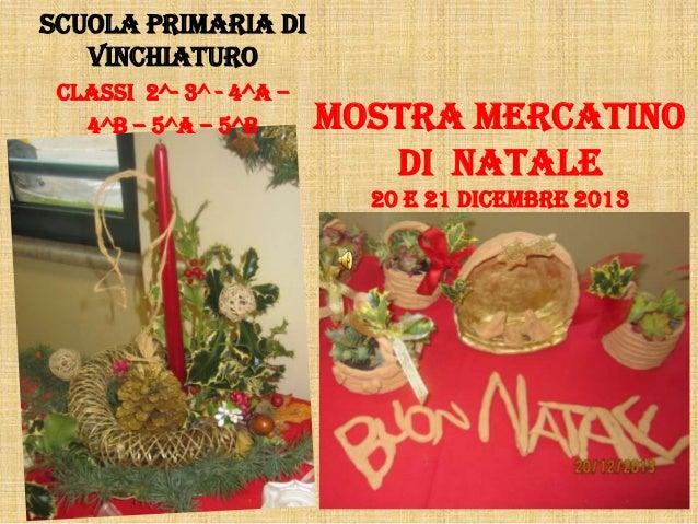 MOSTRA MERCATINO DI NATALE 20 e 21 DICEMBRE 2013 SCUOLA PRIMARIA DI VINCHIATURO CLASSI 2^- 3^ - 4^a – 4^b – 5^a – 5^b