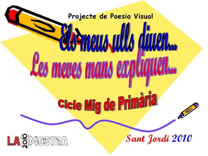 Els meus ulls diuen... Les meves mans expliquen... Sant Jordi  2010 Cicle Mig de Primària Projecte de Poesia Visual