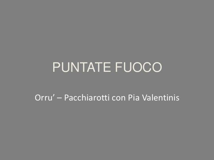 PUNTATE FUOCO<br />Orru' – Pacchiarotti con Pia Valentinis<br />