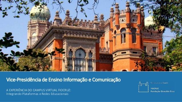 Integração ao Campus VirtualVice-Presidência de Ensino Informação e Comunicação A EXPERIÊNCIA DO CAMPUS VIRTUAL FIOCRUZ: I...