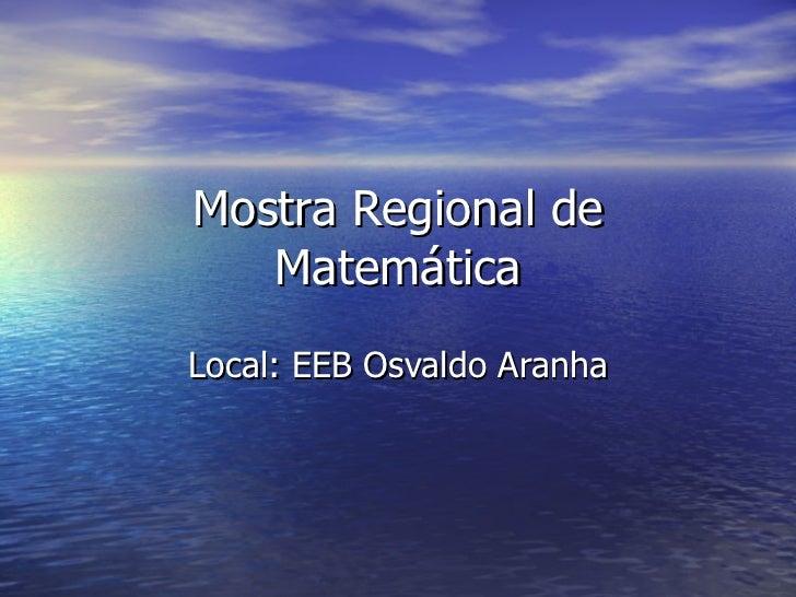 Mostra Regional de Matemática Local: EEB Osvaldo Aranha