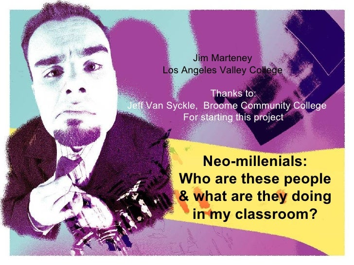 Neo-millenials: Who are these people & what are they doing in my classroom? Jim Marteney Los Angeles Valley College Thanks...