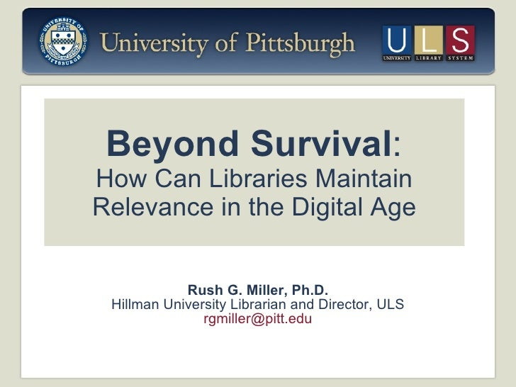 Beyond Survival : How Can Libraries Maintain Relevance in the Digital Age Rush G. Miller, Ph.D. Hillman University Librari...