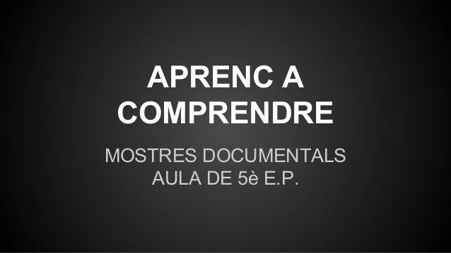 APRENC A COMPRENDRE MOSTRES DOCUMENTALS AULA DE 5è E.P.