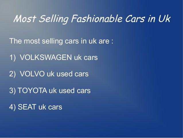 Most Selling Fashionable Cars in UkThe most selling cars in uk are :1) VOLKSWAGEN uk cars2) VOLVO uk used cars3) TOYOTA uk...