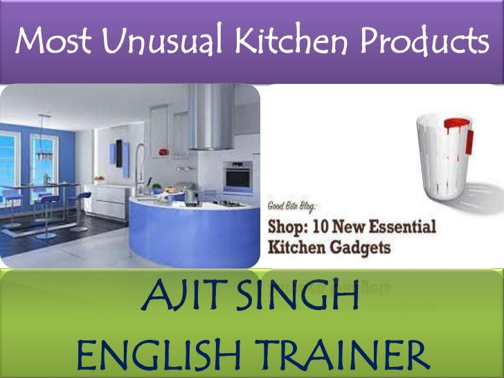 Most Unusual Kitchen Products<br />AJIT SINGH<br />ENGLISH TRAINER<br />