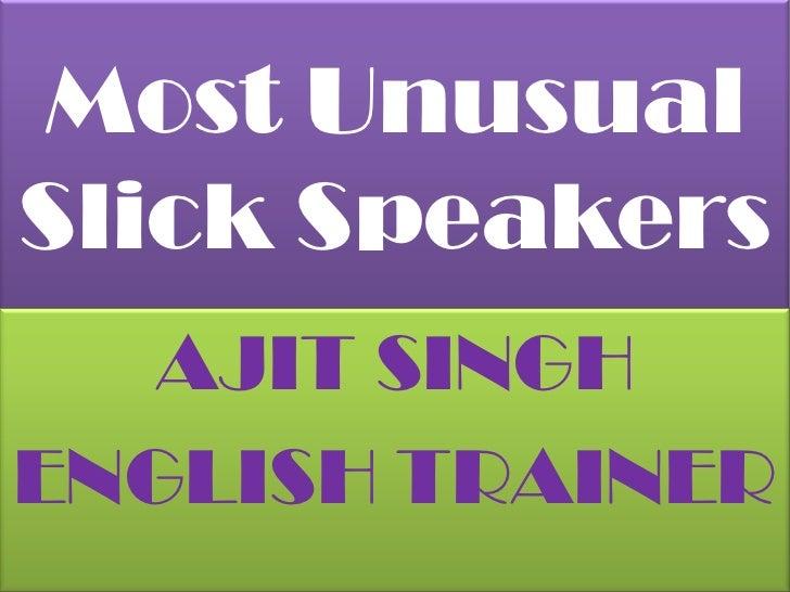 Most Unusual Slick Speakers<br />AJIT SINGH<br />ENGLISH TRAINER<br />