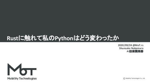 Mobility Technologies Co., Ltd. Rustに触れて私のPythonはどう変わったか 2020/09/24 @MoT.rs Shunsuke Nakamura AI技術開発部
