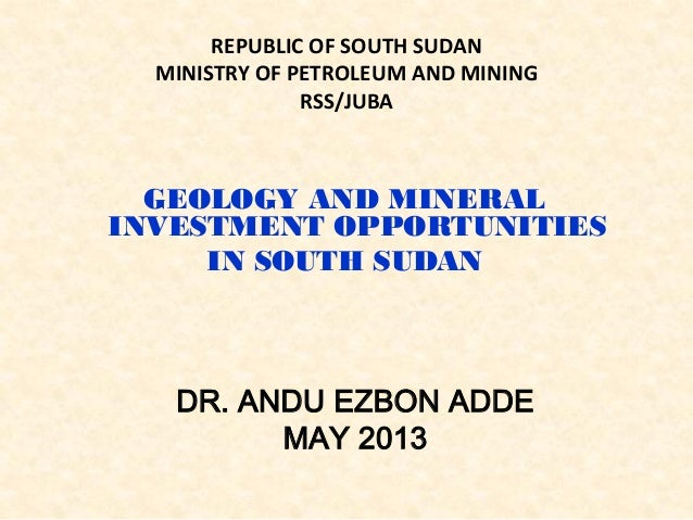 REPUBLIC OF SOUTH SUDAN MINISTRY OF PETROLEUM AND MINING RSS/JUBA GEOLOGY AND MINERAL INVESTMENT OPPORTUNITIES IN SOUTH SU...