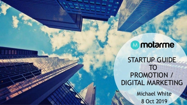 STARTUP GUIDE TO PROMOTION / DIGITAL MARKETING Michael White 8 Oct 2019