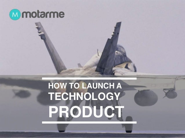 HOW TO LAUNCH A  TECHNOLOGY  PRODUCT