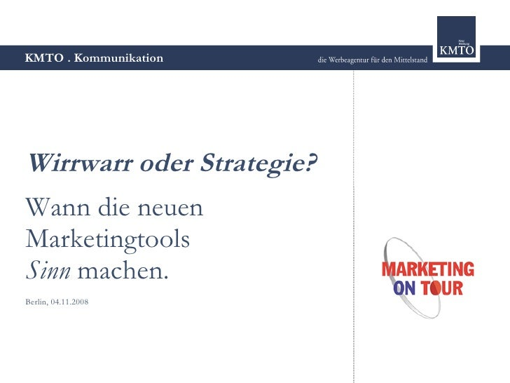 KMTO . Kommunikation     Wirrwarr oder Strategie? Wann die neuen Marketingtools Sinn machen. Berlin, 04.11.2008