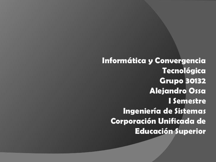 Informática y Convergencia                Tecnológica               Grupo 30132            Alejandro Ossa                 ...