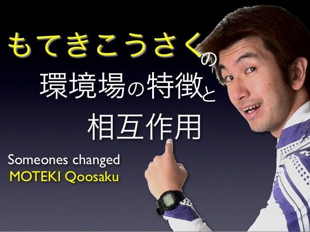 もてきこうさく 環境場の特徴 相互作用 の と Someones changed MOTEKI Qoosaku