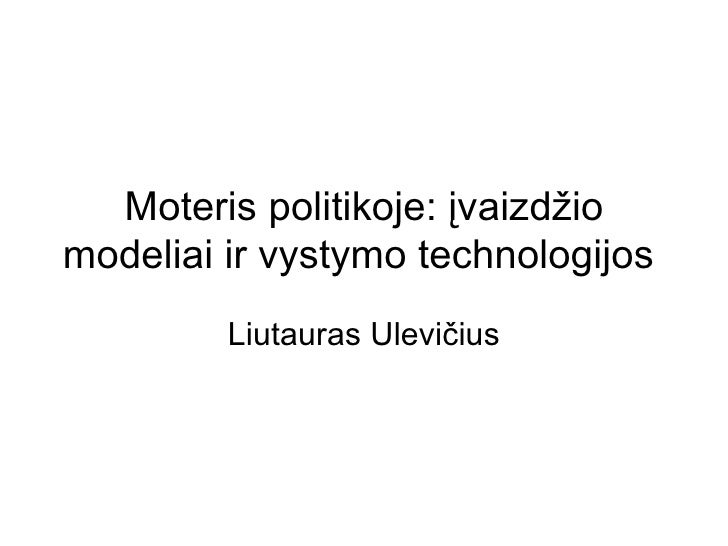 Moteris politikoje: įvaizdžio modeliai ir vystymo technologijos  Liutauras Ulevičius
