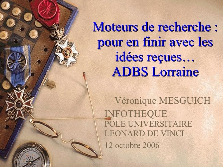 Moteurs de recherche : pour en finir avec les idées reçues… ADBS Lorraine Véronique MESGUICH INFOTHEQUE POLE UNIVERSITAIRE...