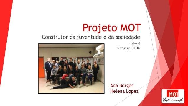 Projeto MOT Construtor da juventude e da sociedade (inclusor) Noruega, 2016 Ana Borges Helena Lopez