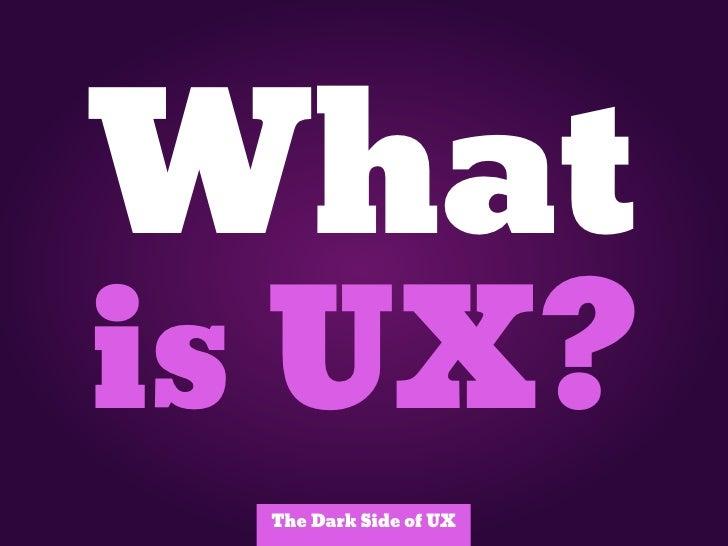 Whatis UX?  The Dark Side of UX