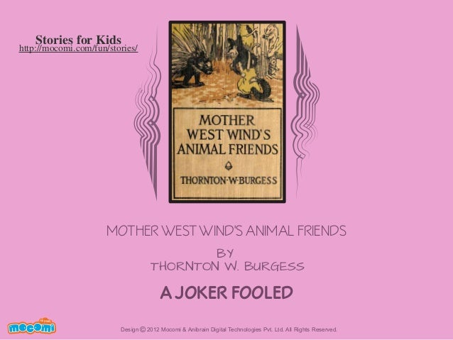 Stories for Kids  http://mocomi.com/fun/stories/  MOTHER WEST WIND'S ANIMAL FRIENDS BY THORNTON W. BURGESS  A JOKER FOOLED...