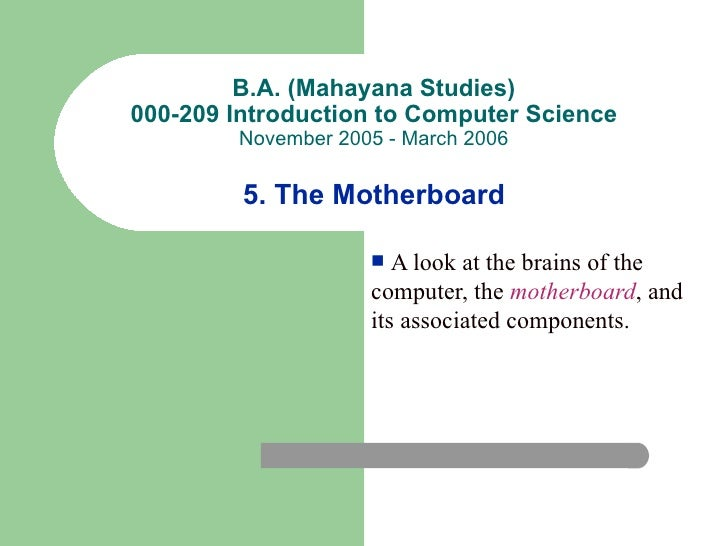 B.A. (Mahayana Studies)000-209 Introduction to Computer Science        November 2005 - March 2006         5. The Motherboa...