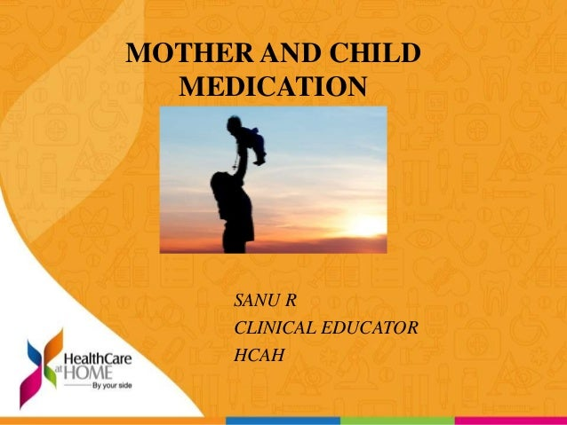MOTHER AND CHILD MEDICATION SANU R CLINICAL EDUCATOR HCAH