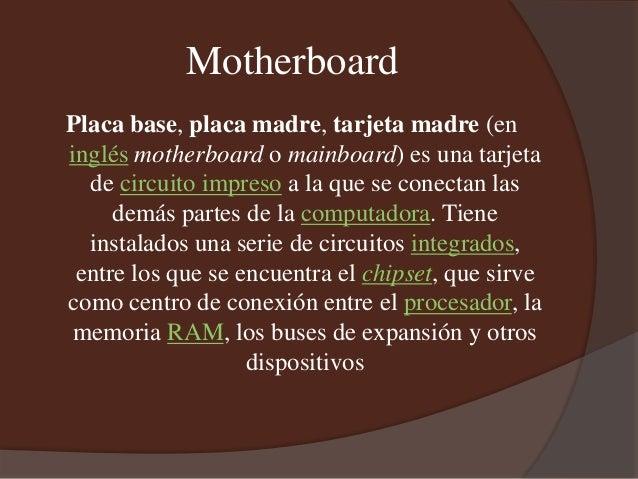 Motherboard Placa base, placa madre, tarjeta madre (en inglés motherboard o mainboard) es una tarjeta de circuito impreso ...
