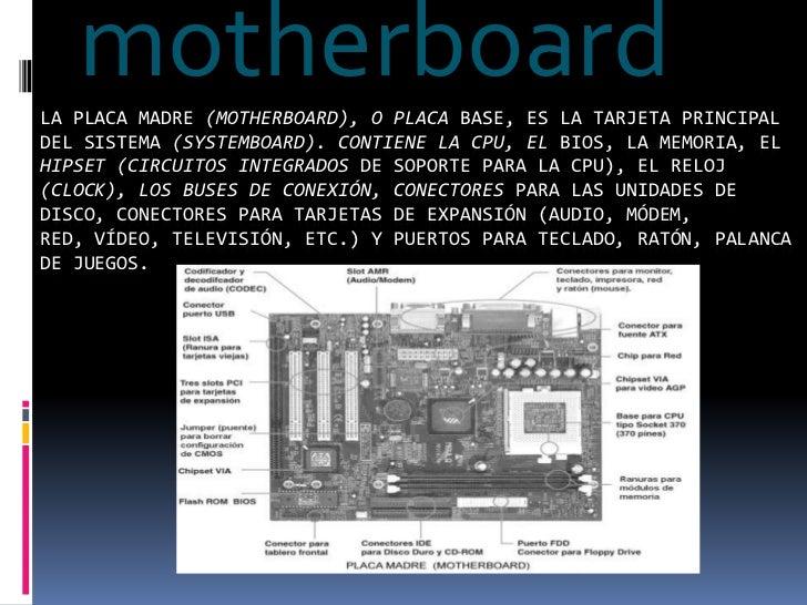 motherboard<br />La placa madre (motherboard), o placa base, es la tarjeta principal del sistema (systemboard). Contiene l...