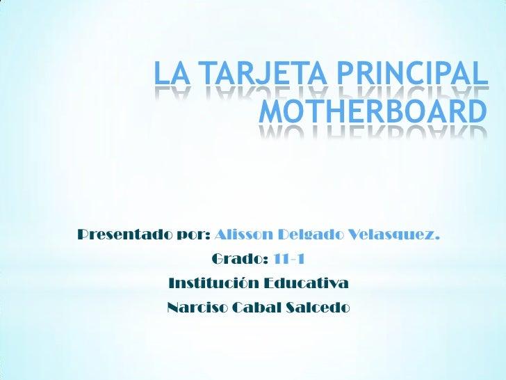 LA TARJETA PRINCIPAL              MOTHERBOARDPresentado por: Alisson Delgado Velasquez.               Grado: 11-1         ...