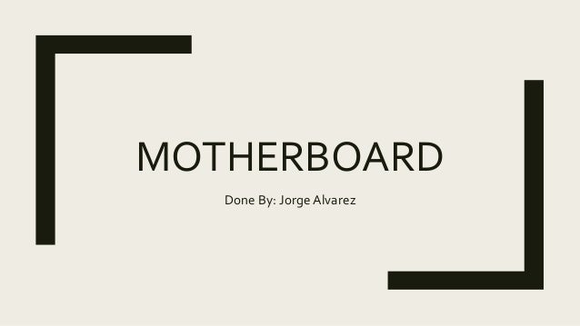 MOTHERBOARD Done By: Jorge Alvarez