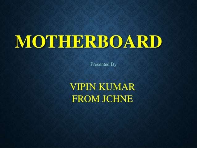 MOTHERBOARD Presented By VIPIN KUMAR FROM JCHNE