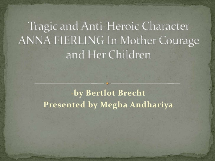 <ul><li>by Bertlot Brecht</li></ul>Presented by Megha Andhariya<br />Tragic and Anti-Heroic Character ANNA FIERLING In Mot...