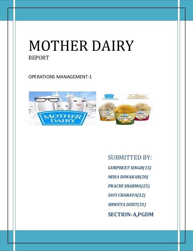 MOTHER DAIRY REPORT OPERATIONS MANAGEMENT-1 SUBMITTED BY: GURPREET SINGH(15) NEHA DIWAKAR(20) PRACHI SHARMA(25) SAVI CHARA...