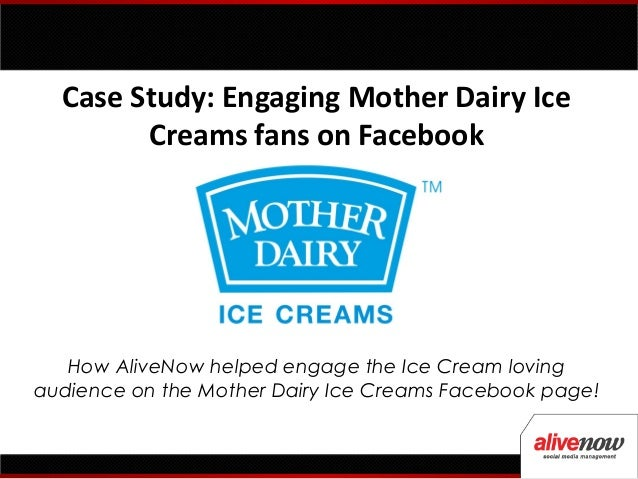 Case Study: Engaging Mother Dairy Ice        Creams fans on Facebook   How AliveNow helped engage the Ice Cream lovingaudi...
