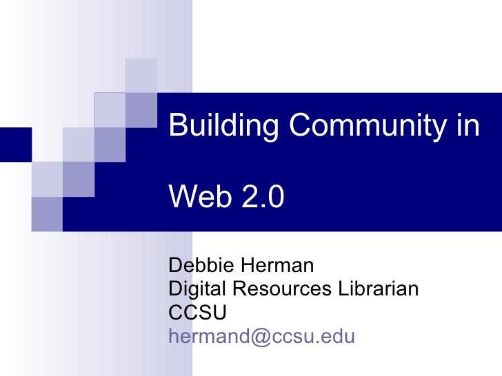 Building Community in  Web 2.0 Debbie Herman Digital Resources Librarian CCSU [email_address]