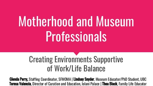 Motherhood and Museum Professionals Creating Environments Supportive of Work/Life Balance Glenda Perry, Staffing Coordinat...